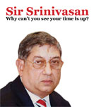 Sir Srinivasan, Why can\'t you see your time is up?
