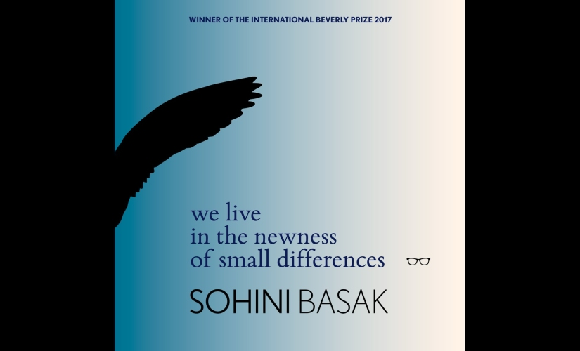 We Live in the Newness of Small Differences The making and unmaking of form in Sohini Basaks poetry